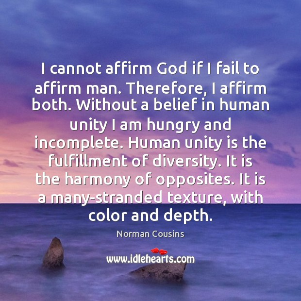 I cannot affirm God if I fail to affirm man. Therefore, I Norman Cousins Picture Quote