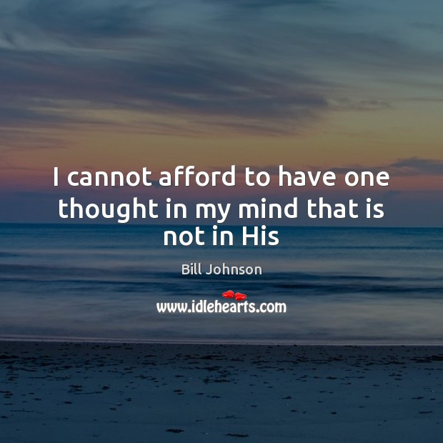 I cannot afford to have one thought in my mind that is not in His Image