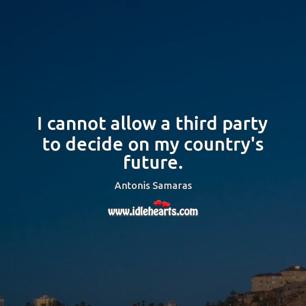 I cannot allow a third party to decide on my country's future. Image