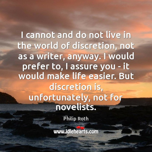 I cannot and do not live in the world of discretion, not Philip Roth Picture Quote