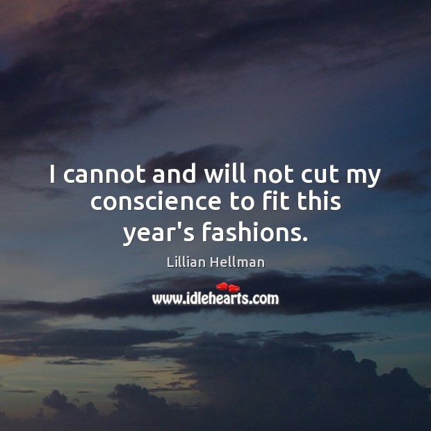 I cannot and will not cut my conscience to fit this year's fashions. Lillian Hellman Picture Quote