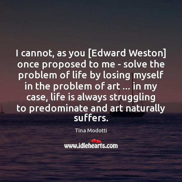 I cannot, as you [Edward Weston] once proposed to me – solve Struggle Quotes Image