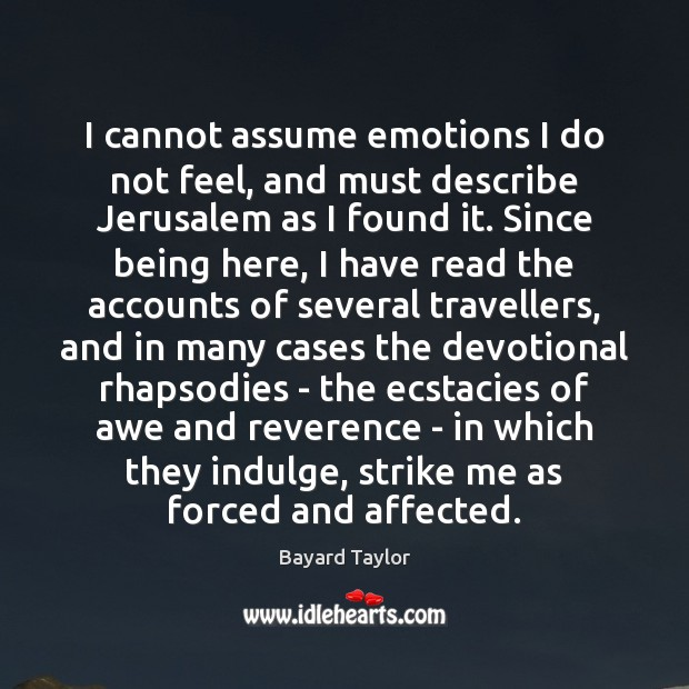 I cannot assume emotions I do not feel, and must describe Jerusalem Bayard Taylor Picture Quote