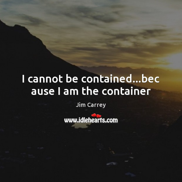 I cannot be contained…bec ause I am the container Jim Carrey Picture Quote