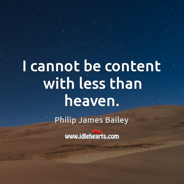 I cannot be content with less than heaven. Philip James Bailey Picture Quote