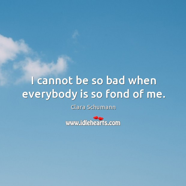I cannot be so bad when everybody is so fond of me. Image