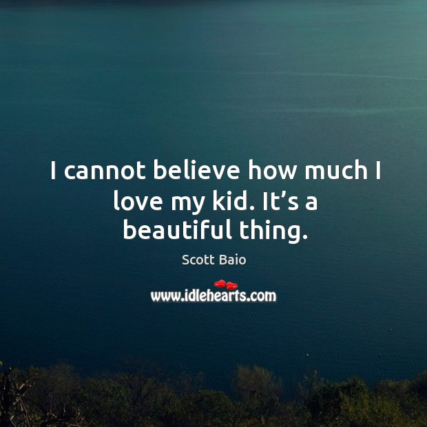 I cannot believe how much I love my kid. It's a beautiful thing. Scott Baio Picture Quote