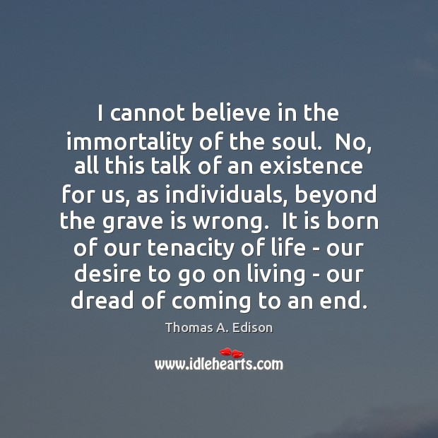 I cannot believe in the immortality of the soul.  No, all this Thomas A. Edison Picture Quote