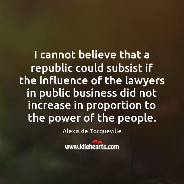 Image, I cannot believe that a republic could subsist if the influence of