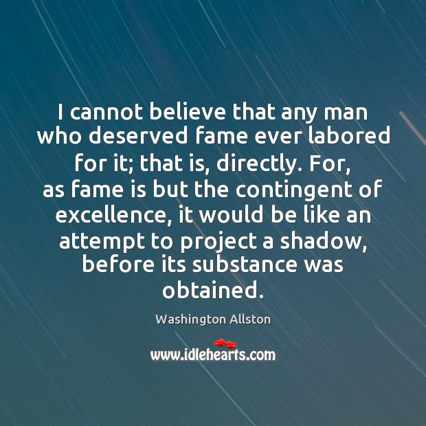 I cannot believe that any man who deserved fame ever labored for Image