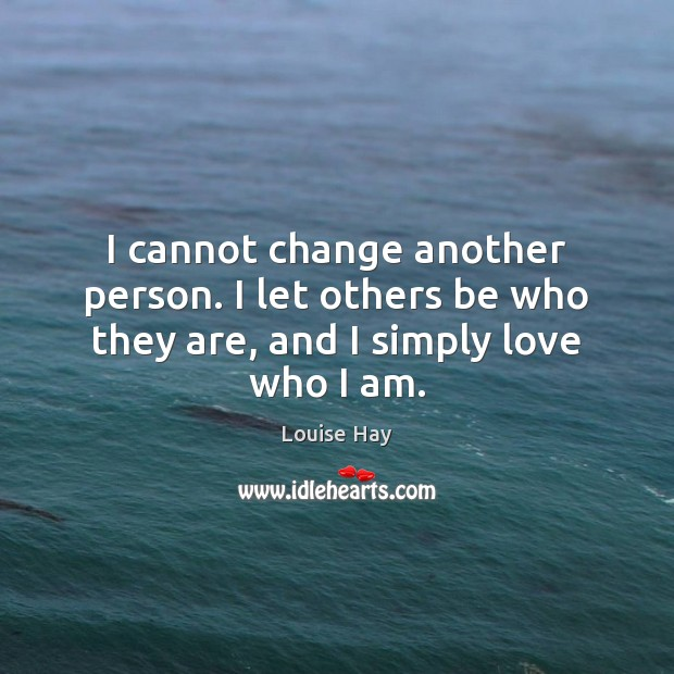 I cannot change another person. I let others be who they are, and I simply love who I am. Louise Hay Picture Quote
