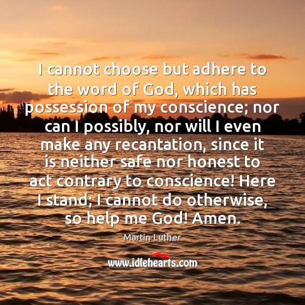 I cannot choose but adhere to the word of God, which has Image