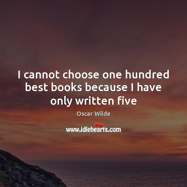 I cannot choose one hundred best books because I have only written five Oscar Wilde Picture Quote