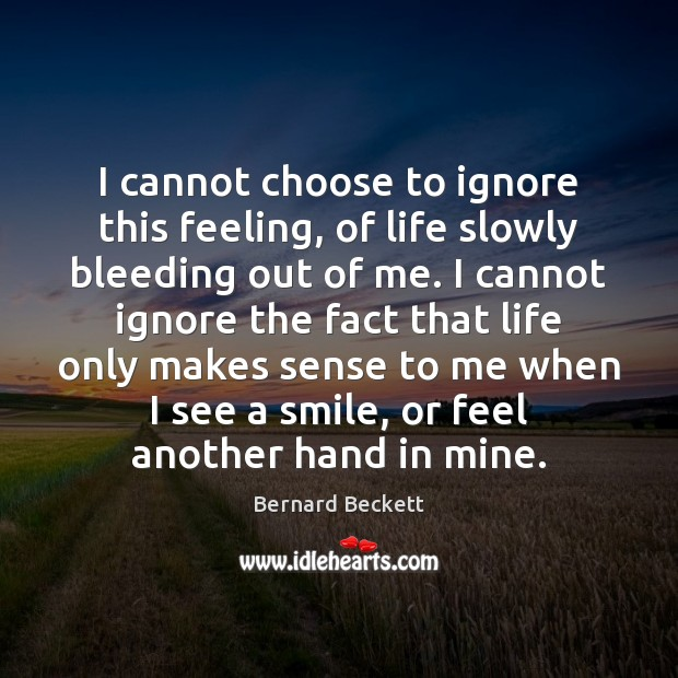 I cannot choose to ignore this feeling, of life slowly bleeding out Bernard Beckett Picture Quote