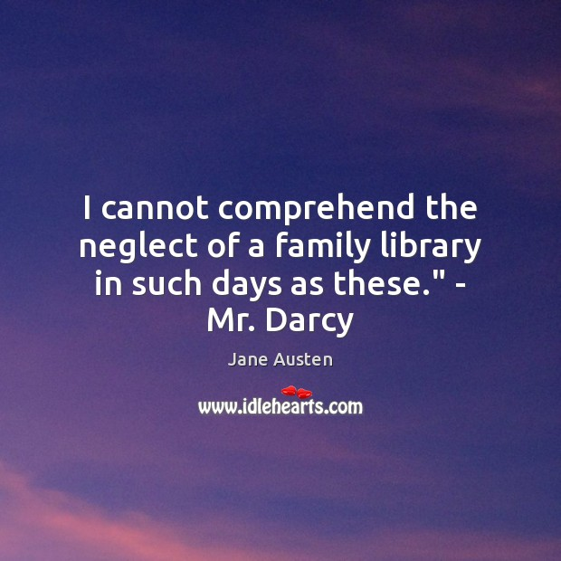 "Image, I cannot comprehend the neglect of a family library in such days as these."" – Mr. Darcy"