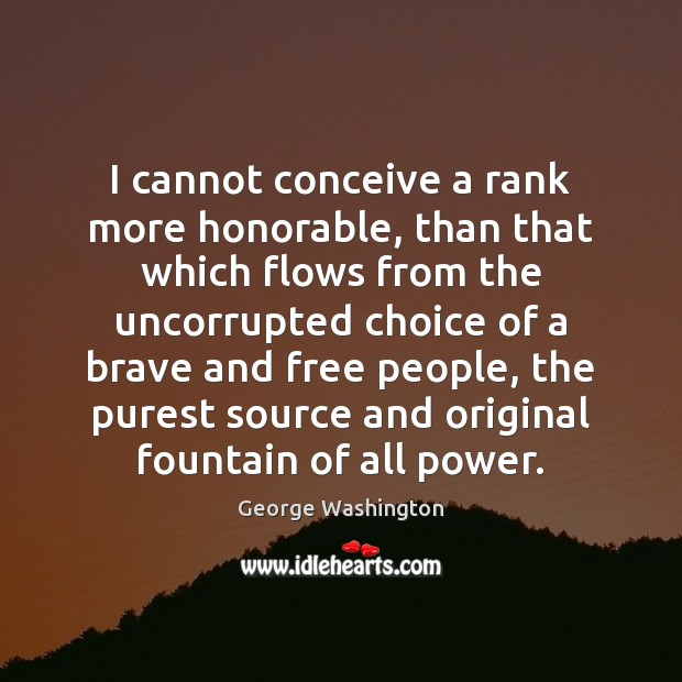I cannot conceive a rank more honorable, than that which flows from Image