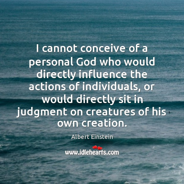 Image, I cannot conceive of a personal God who would directly influence the