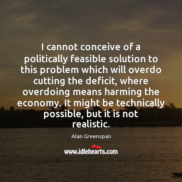 I cannot conceive of a politically feasible solution to this problem which Alan Greenspan Picture Quote