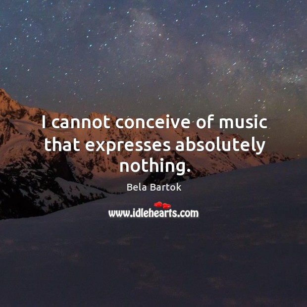 Image, I cannot conceive of music that expresses absolutely nothing.