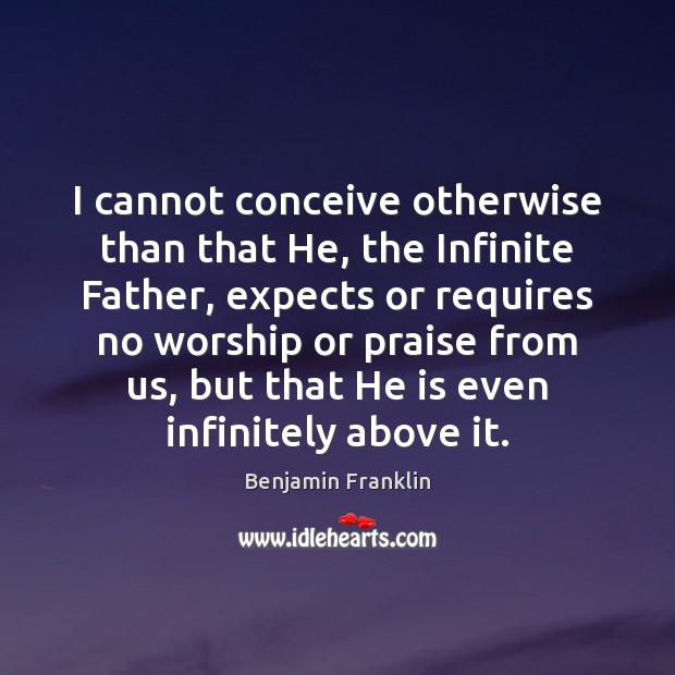 I cannot conceive otherwise than that He, the Infinite Father, expects or Image