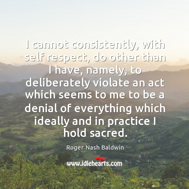 I cannot consistently, with self respect, do other than I have, namely, to deliberately Image