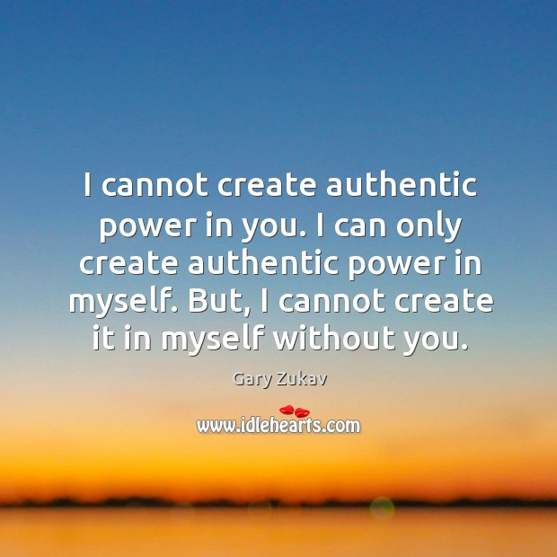 I cannot create authentic power in you. I can only create authentic Image