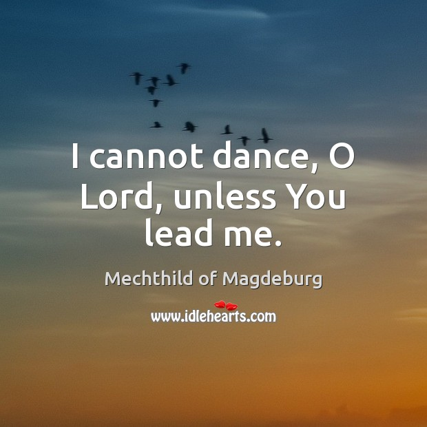 I cannot dance, O Lord, unless You lead me. Image