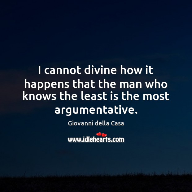 I cannot divine how it happens that the man who knows the least is the most argumentative. Image