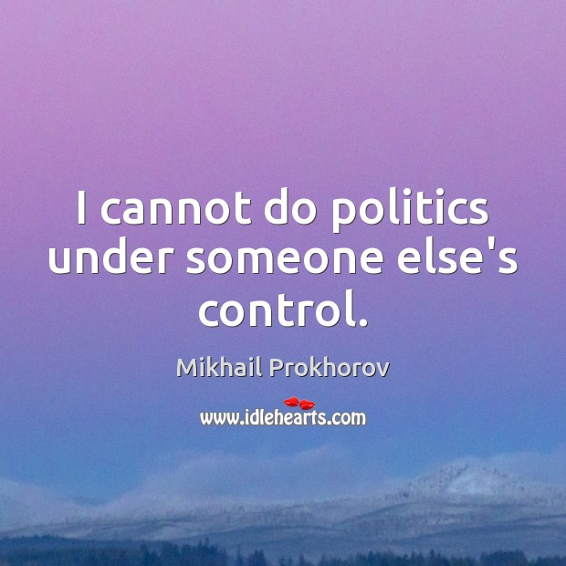 I cannot do politics under someone else's control. Mikhail Prokhorov Picture Quote
