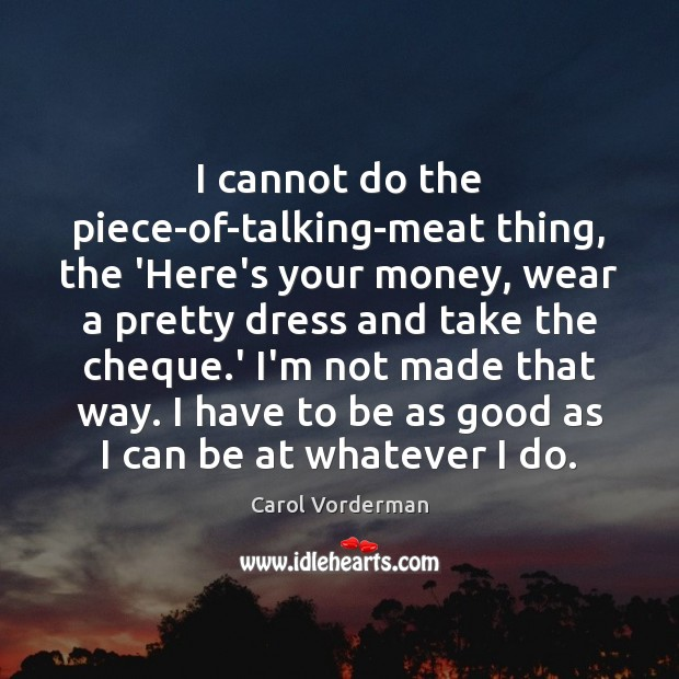 I cannot do the piece-of-talking-meat thing, the 'Here's your money, wear a Carol Vorderman Picture Quote