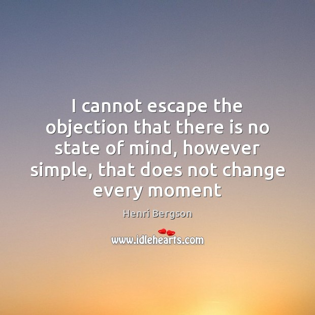 I cannot escape the objection that there is no state of mind, Henri Bergson Picture Quote