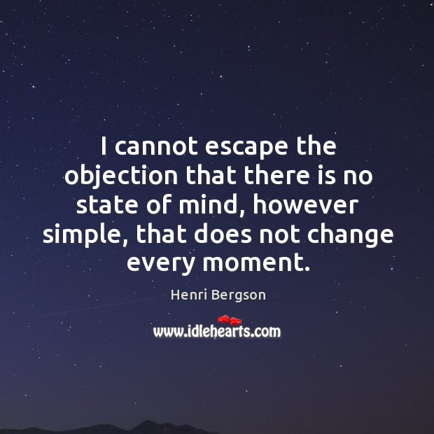 I cannot escape the objection that there is no state of mind, however simple, that does not change every moment. Image