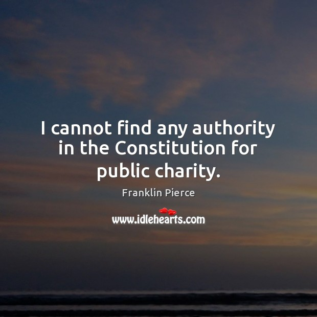I cannot find any authority in the Constitution for public charity. Image