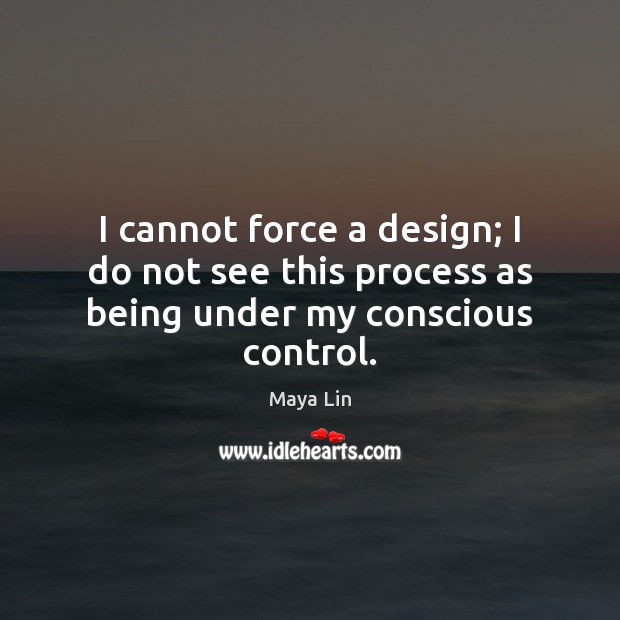 I cannot force a design; I do not see this process as being under my conscious control. Maya Lin Picture Quote