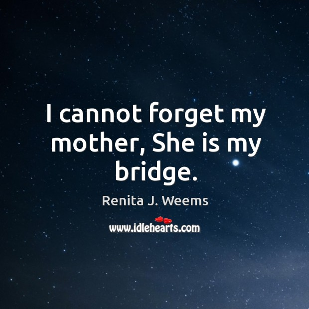 I cannot forget my mother, She is my bridge. Image