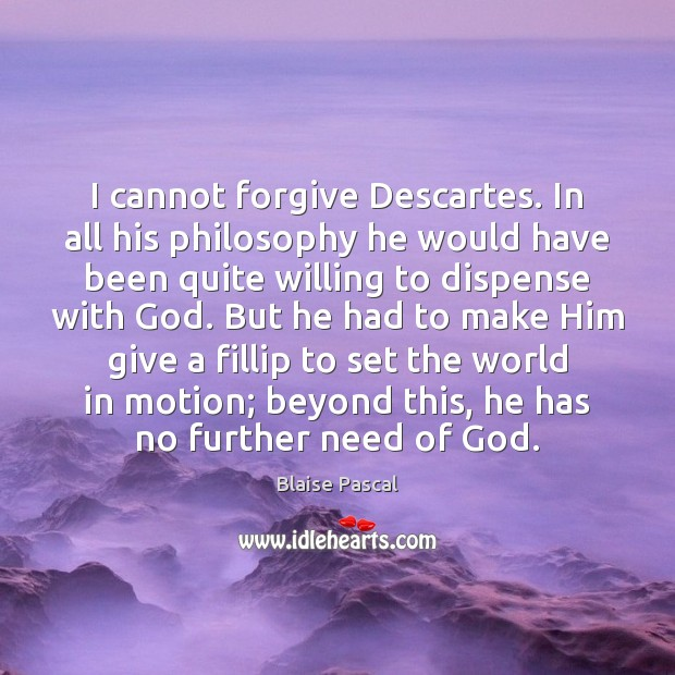 Image, I cannot forgive Descartes. In all his philosophy he would have been