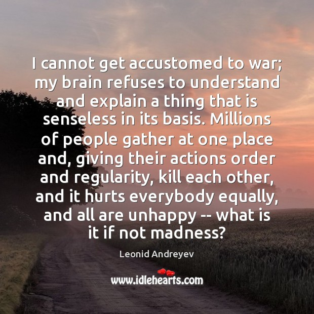 I cannot get accustomed to war; my brain refuses to understand and War Quotes Image