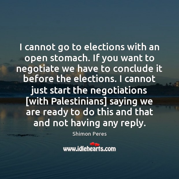 I cannot go to elections with an open stomach. If you want Shimon Peres Picture Quote