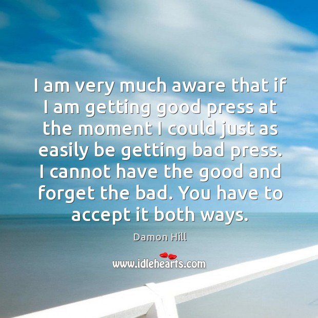 I cannot have the good and forget the bad. You have to accept it both ways. Image