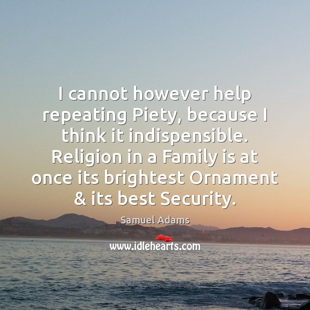 I cannot however help repeating Piety, because I think it indispensible. Religion Family Quotes Image