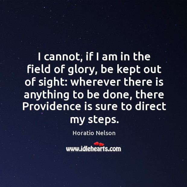 I cannot, if I am in the field of glory, be kept out of sight: wherever there is anything to be done Image