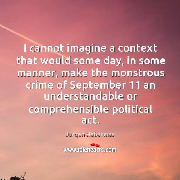 I cannot imagine a context that would some day, in some manner, make the Jurgen Habermas Picture Quote