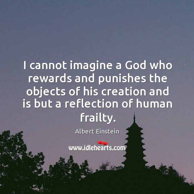 Image, I cannot imagine a God who rewards and punishes the objects of his