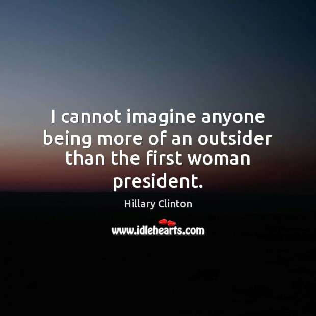 Image, I cannot imagine anyone being more of an outsider than the first woman president.