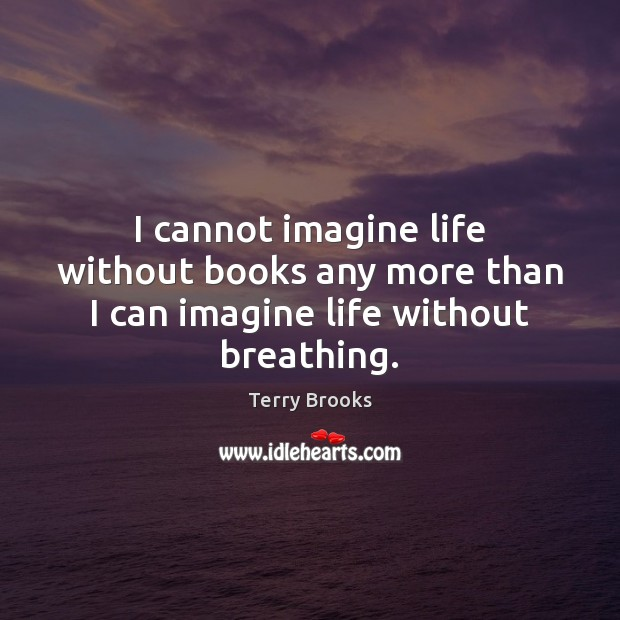 I cannot imagine life without books any more than I can imagine life without breathing. Image