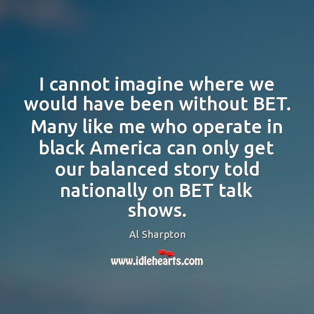 I cannot imagine where we would have been without BET. Many like Al Sharpton Picture Quote