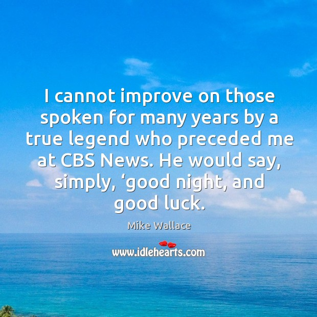 Image, I cannot improve on those spoken for many years by a true legend who preceded me at cbs news.