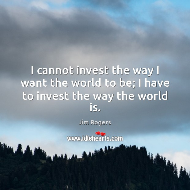 I cannot invest the way I want the world to be; I have to invest the way the world is. Jim Rogers Picture Quote