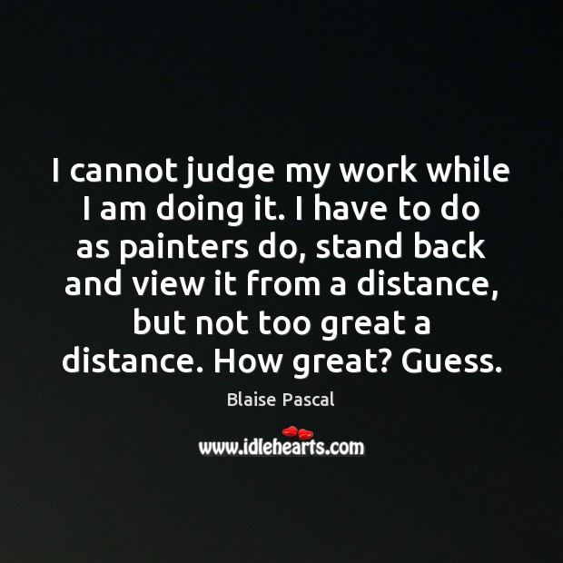 I cannot judge my work while I am doing it. I have Image
