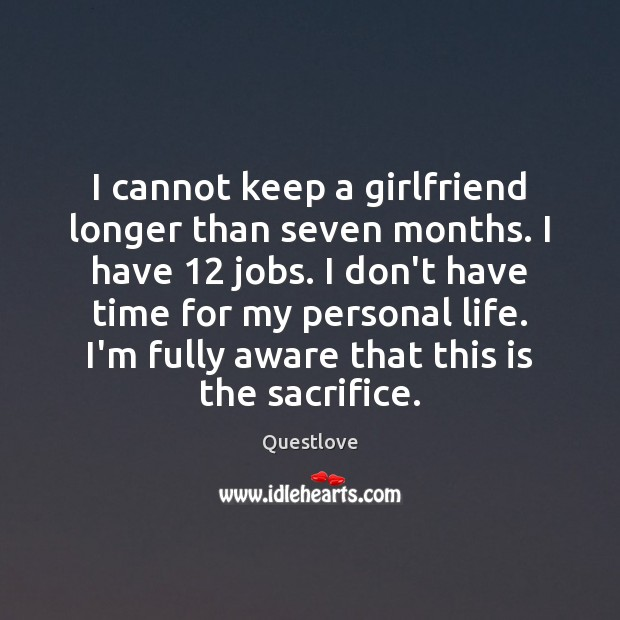 I cannot keep a girlfriend longer than seven months. I have 12 jobs. Image